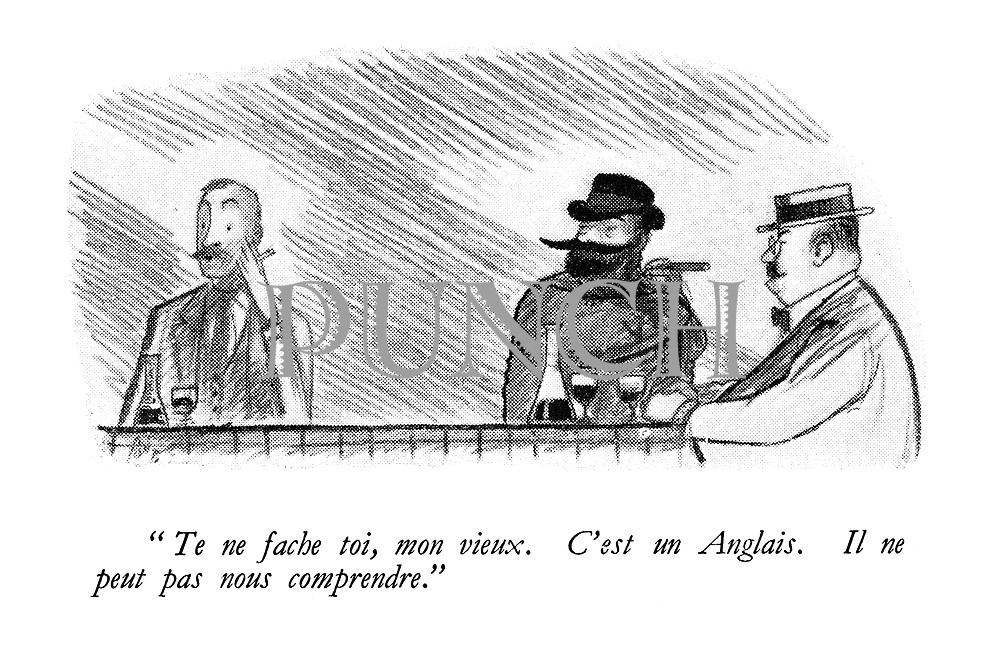 """"""" Te ne fache toi, mon vieux. C'est un Anglais. Il ne peut pas nous comprendre."""""""