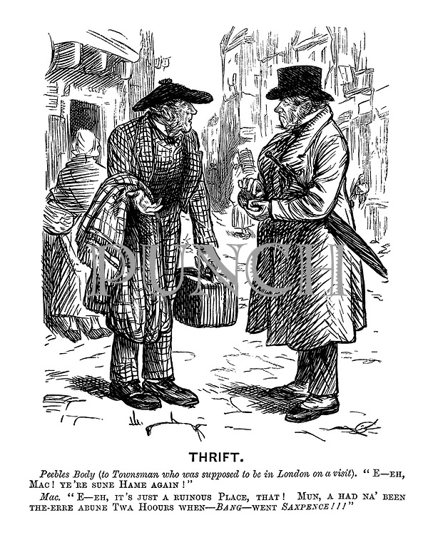 """Thrift. Peebles Body (to Townsman who was supposed to be in London on a visit). """"E-eh, Mac!Ye're sune hame again!"""" Mac. """"E-eh, it's just a ruinous place, that! Mun, a had na' been the-erre abune twa hoours when - bang - went saxpence!!!"""""""