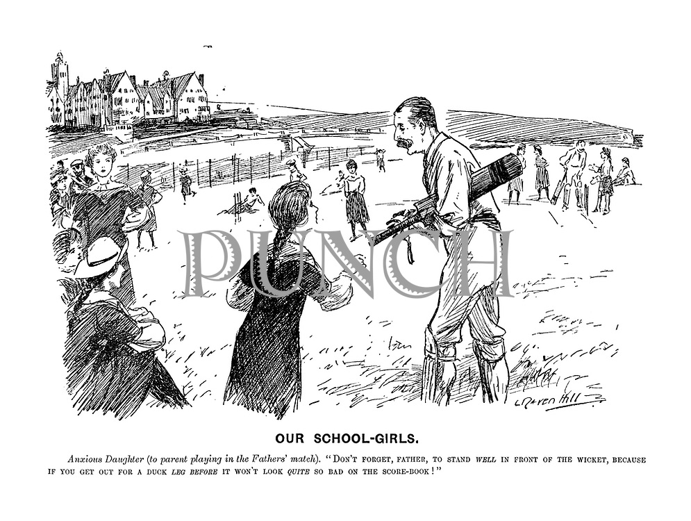 """Our School-girls. Anxious daughter (to parent playing in the father's match). """"Don't forget, father, to stand well in front of the wicket, because if you get out for a duck LEG BEFORE it won't look QUITE so bad on the score-book!"""""""