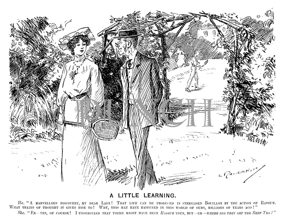 """A Little Learning. He. """"A marvellous discovery, my dear lady! That life can be produced in sterilised bouillon by the action of radium. What trains of thought it gives rise to! Why, this may have happened in this world of ours, millions of years ago!"""" She. """"Er — yes, of course! I understand that there might have been radium then, but — er — where did they get the beef tea?"""""""