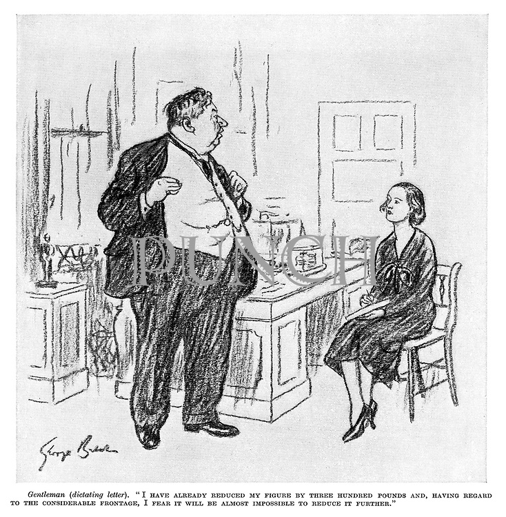 """Gentleman (dictating letter). """"I have already reduced my figure by three hundred pounds and, having regard to the considerable frontage, I fear it will be almost impossible to reduce it further."""""""