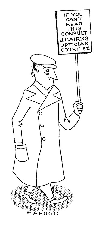 """(A man walks the streets carrying a placard reading """"If you can't read this consult J. Cairns, Optician, Court St"""".)"""