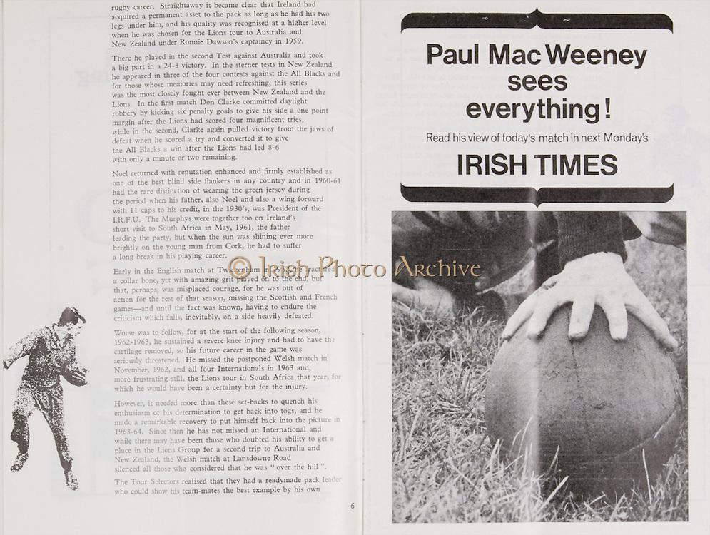 Irish Rugby Football Union, Ireland v England, Five Nations, Landsdowne Road, Dublin, Ireland, Saturday 11th February, 1967,.11.2.1967, 2.11.1967,..Referee- D M Hughes, Welsh Rugby Union, ..Score- Ireland 3 - 8 England, ..Irish Team, ..T J Kiernan,  Wearing number 15 Irish jersey, Full Back, Cork Constitution Rugby Football Club, Cork, Ireland,..D Scott, Wearing number 14 Irish jersey, Right Wing, Queens University Rugby Football Club, Belfast, Northern Ireland, ..F P K Bresnihan, Wearing number 13 Irish jersey, Right Centre, University College Dublin Rugby Football Club, Dublin, Ireland, ..J C Walsh,  Wearing number 12 Irish jersey, Left Centre, Sundays Well Rugby Football Club, Cork, Ireland, ..N H Brophy, Wearing number 11 Irish jersey, Left wing, Blackrock College Rugby Football Club, Dublin, Ireland, ..C M H Gibson, Wearing number 10 Irish jersey, Stand Off, N.I.F.C, Rugby Football Club, Belfast, Northern Ireland, ..B F Sherry, Wearing number 9 Irish jersey, Scrum Half, Terenure Rugby Football Club, Dublin, Ireland, ..K G Goodall, Wearing number 8 Irish jersey, Forward, Newcastle University Rugby Football Club, Newcastle, England, ..M G Doyle, Wearing number 7 Irish jersey, Forward, Edinburgh Wanderers Rugby Football Club, Edinburgh, Scotland, ..N Murphy, Wearing number 6 Irish jersey, Captain of the Irish team, Forward, Cork Constitution Rugby Football Club, Cork, Ireland,..M G Molloy, Wearing number 5 Irish jersey, Forward, University College Galway Rugby Football Club, Galway, Ireland,  ..W J McBride, Wearing number 4 Irish jersey, Forward, Ballymena Rugby Football Club, Antrim, Northern Ireland,..P O'Callaghan, Wearing number 3 Irish jersey, Forward, Dolphin Rugby Football Club, Cork, Ireland, ..K W Kennedy, Wearing number 2 Irish jersey, Forward, C I Y M S Rugby Football Club, Belfast, Northern Ireland, ..T A Moroney, Wearing number 1 Irish jersey, Forward, University College Dublin Rugby Football Club, Dublin, Ireland, ..English Team, ..R W Hosen, Wearing