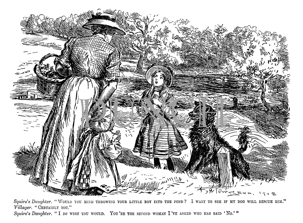 """Squire's daughter. """"Would you mind throwing your little boy into the pond? I want to see if my dog will rescue him."""" Villager. """"Certainly not."""" Squire's daughter. """"I do wish you would. You're the second woman I've asked who has said 'No.'"""""""