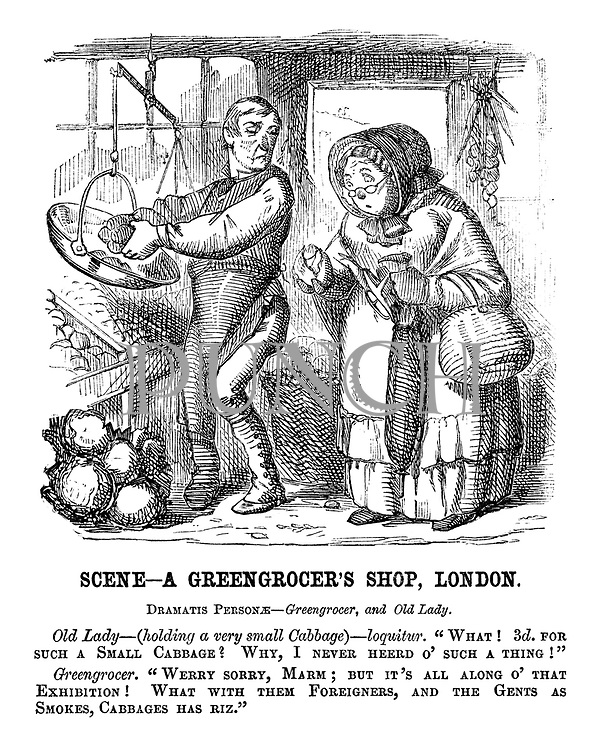 """Scene — A Greengrocer's Shop, London. Dramatis personae — Greengrocer, and old lady. Old lady — (holding a very small cabbage) — loquitur. """"What! 3d. for such a small cabbage? Why, I never heerd o' such a thing!"""" Greengrocer. """"Werry sorry, marm; But it's all along o' that Exhibition! What with them foreigners, and the gents as smokes, cabbages has riz."""""""
