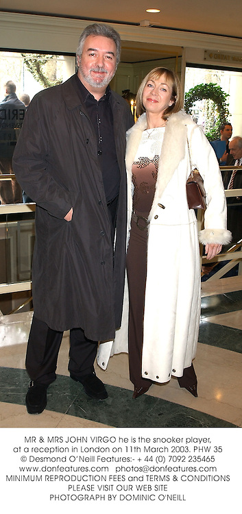 MR & MRS JOHN VIRGO he is the snooker player, at a reception in London on 11th March 2003.	PHW 35