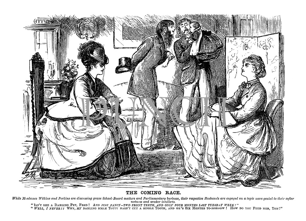 """The Coming Race. While Mesdames Wilkins and Perkins are discussing grave School-Board matters and Parliamentary business, their respective husbands are engaged on a topic more genial to their softer natures and weaker intellects. """"Isn't she a darling pet, Fred! And just fancy - two front teeth, and only four months last Tuesday week!"""" """"Well, I never!! Why, my darling ickle Totty hasn't cut a single tooth, and he's six months to-morrow! How do you feed her, Tom?"""""""