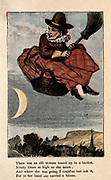 There was an old woman tossed up in a basket, Ninety times as high as the Moon ; And where she was going I couldn't but ask it, For in her hand she carried a broom. From the book ' A apple pie and other nursery tales : forty-eight pages of illustrations : printed in colours by Kronheim & Co ' Published by  : George Routledge and Sons 1870