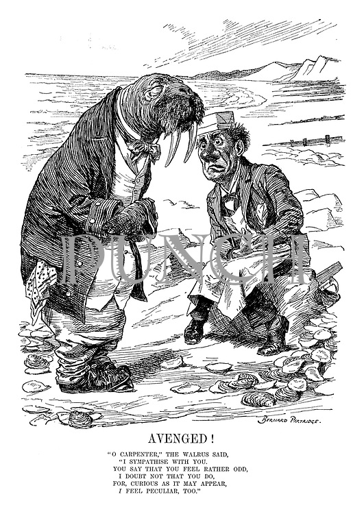 """Avenged! """"O Carpenter,"""" the Walrus said, """"I sympathise with you. You say that you feel rather odd, I doubt not that you do. For, curious as it may appear, I feel peculiar, too,"""""""