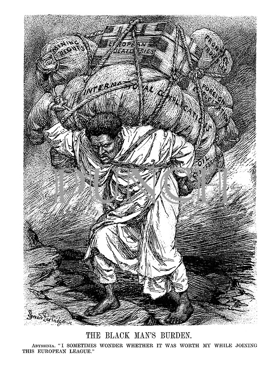 """The Black Man's Burden. Abyssinia. """" I sometimes wonder whether it was worth my while joining this European League."""" (Abyssinia carries heavy loads of 'Mining Rights, European Jealousies, Frontier Troubles, Foreign Exploitation, Oil Concessions and International Complications' in a parody of Victorian poem 'The White Man's Burden')"""