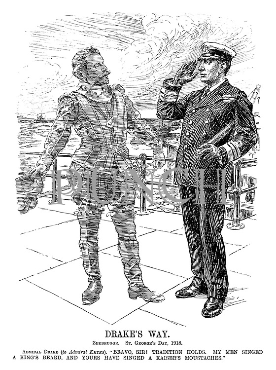 """Drake's Way. Zeebrugge. St George's Day, 1918. Admiral Drake (to Admiral Keyes). """"Bravo, Sir! Tradition holds. My men singed a king's beard, and ours have singed a kaiser's moustaches."""""""