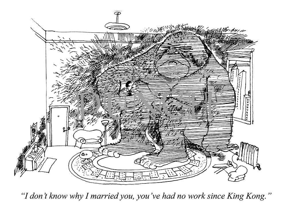 """""""I don't know why I married you, you've had no work since King Kong."""""""