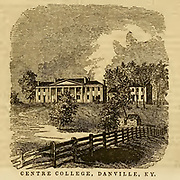 Centre College, Danville KY from the book ' Historical Sketches Of Kentucky (1847) ' ITS HISTORY, ANTIQUITIES, AND NATURAL CURIOSITIES, GEOGRAPHICAL, STATISTICAL, AND GEOLOGICAL DESCRIPTIONS. WITH ANECDOTES OF PIONEER LIFE By Lewis Collins. Published by Lewis Collins, Maysville, KY. and J. A. & U. P. James Cincinnati. in 1847