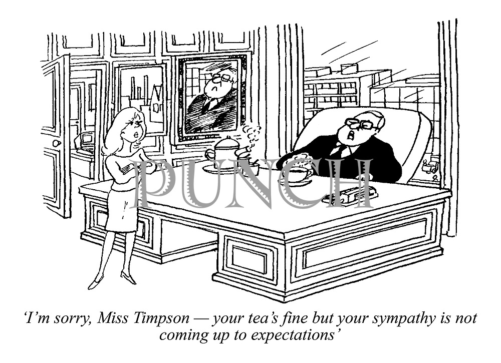 'I'm sorry, Miss Timpson - your tea's fine but your sympathy is not coming up to expectations' (a manager criticises his secretary)