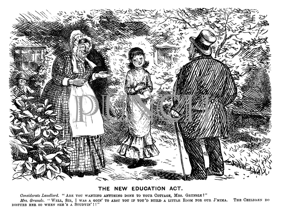 "The New Education Act. Considerate landlord. ""Are you wanting anything done to your cottage, Mr Grunsle?"" Mrs Grunsle. ""Well, sir, I was a goin' to arst you if you'd build a little room for our J'mima. The children do disturb her so when she's a studyin'!!"""