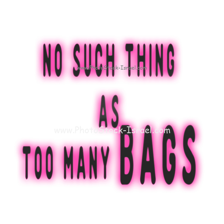 """Digitally enhanced image of the Text """"No Such Thing as Too Many bags"""""""