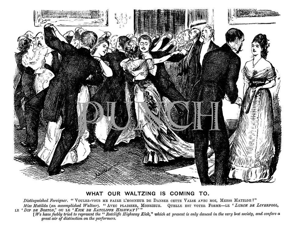"""What Our Waltzing is Coming To. Distinguished Foreigner. """"Voulez-vous me faire l'honneur de danse cette valse avec moi, Mees Matilde?"""" Miss Matilda (an accomplished waltzer). """"Avec plaisir, Monsieur. Quelle et voter form - le 'Lurch de Liverpool,' le 'Dip de Boston,' ou le 'Kick de Ratcliffe Highway?'"""" [We have feebly tried to represent """"The Ratcliffe  Highway Kick,"""" which at present is only danced in the very best society, and confers a great air of distinction on the performers."""