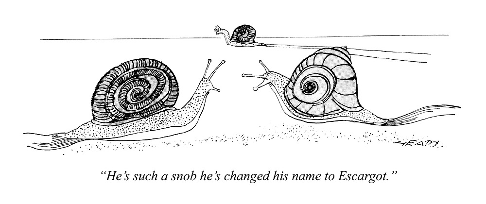 """He's such a snob he's changed his name to Escargot."""