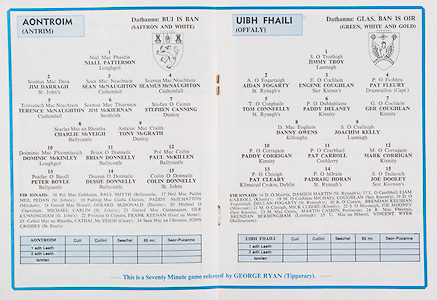 All Ireland Senior Hurling Championship Final,.Galway Vs Offaly,Offaly 2-11, Galway 1-12,.01.09.1985, 09.01.1985, 1st September 1985,.01091985AISHCF,..Antrim, Niall Patterson, Lougheil, Jim Darragh, St Johns, Sean McNaughton, Cushendall, Seamus McNaughton, Cushendall, Terence McNaughton, Cushendall, Jim McKiernan, Sarsfield, Stephen Canning, Dunloy, Charlie McVeigh, Ballycastle, Tony McGrath, Dunloy, Dominic McKinley, Lougheil, Brian Donnelly, Ballycastle, Paul McKillen, Ballycastle, Peter Boyle, Ballycastle, Dessie Donnelly, Ballycastle, Colin Donnelly, St Johns, Subs, Paul Smyth, Ballycastle, Neil Pedan, St Johns, Paddy McIlhatton, Mitchels, Gerard McDonald, Davitts, Michael Carlin, St Johns, Ger Cunningham, St John's. Frank Keenan, Gort na Mona, Cathal McVeigh, Carey, John Crossey, St Paul's, ..Offaly, Jimmy Troy, Lusmagh, Aidan Fogarty, St Rynagh's, Engene Coughlan, Sier Kieran's, Pat Felury, Drumcullen captain, Tom Conneelly, St Rynagh's, Paddy Delaney, Kinnity, Ger Couglan, Danny Owens, Killoughy, Joachim Kelly, Lusmagh, Paddy Corrigan, Kinnity, Pat Carroll, Collderry, Mark Corrigan, Pat Cleary, Kilmacud Crokes, Dublin, Padraig Horan, St Rynagh's, Joe Dooley, Seir Kiernan's, Subs, Damien Martin, St Rynagh's, Liam Carroll, Kinnity, Michael Coughlan, Seir Kieran's, Declan Fogarty, St Rynagh's, Brendan Keeshan, Shinrone, Mick Cleere, Kinnity, Joe Mooney, Seir Kieran's, Martin Cashin, Portlaoise, Brendan Bermingham, Lusmagh, Vincent Wyer, Ballinamere, .