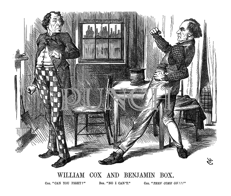 """William Cox and Benjamin Box. Cox. """"Can you fight?"""" Box. """"No I can't."""" Cox. """"Then come on!!!"""""""
