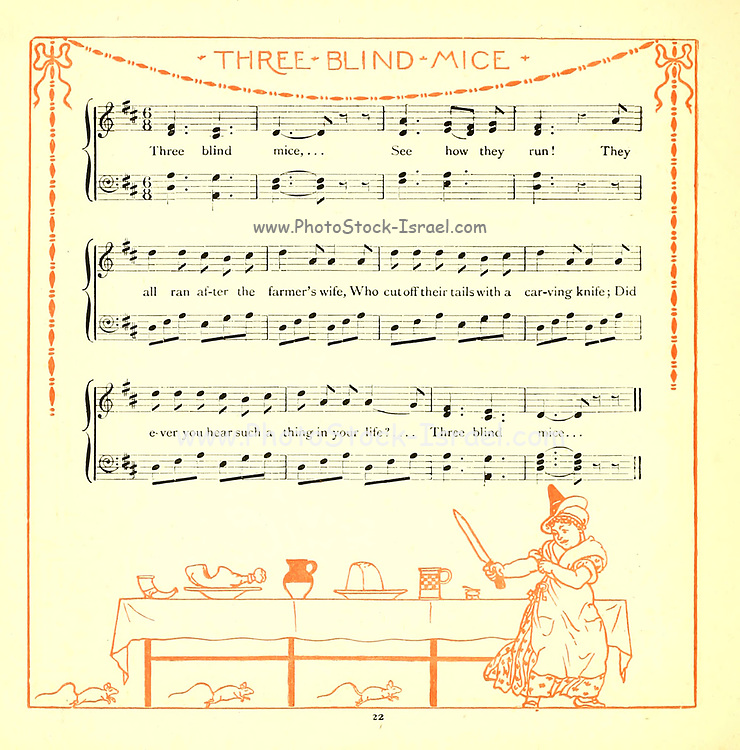 Three blind mice. Three blind mice. / See how they run. See how they run. / They all ran after the farmer's wife, / Who cut off their tails with a carving knife, / Did you ever see such a sight in your life, / As three blind mice? From the Book '  The baby's opera : a book of old rhymes, with new dresses by Walter Crane, and Edmund Evans Publishes in London and New York by F. Warne and co. in 1900