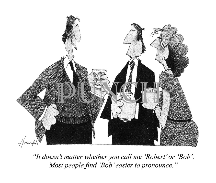 """""""It doesn't matter whether you call me 'Robert' or 'Bob'. Most people find 'Bob' easier to pronounce."""""""