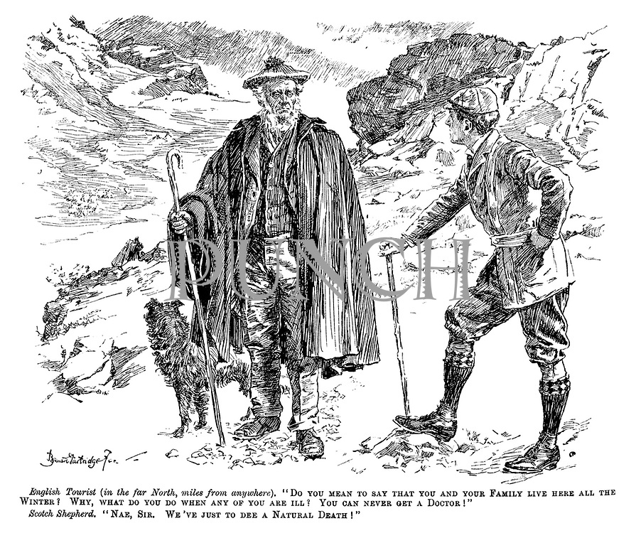 """English tourist (in the far north, miles from anywhere). """"Do you mean to say that you and your family live here all the winter? Why, what do you do when any of you are ill? You can never get a doctor!"""" Scotch shepherd. """"Nae, sir. We've just to dee a natural death!"""""""