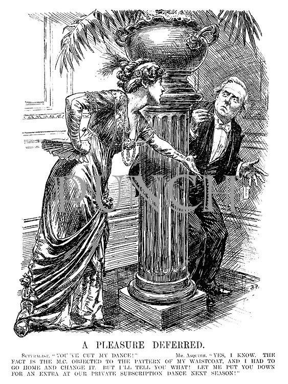 """A Pleasure Deferred. Suffragist. """"You've cut my dance!"""" Mr. Asquith. """"Yes, I know. The fact is the M.C. objected to the pattern of my waistcoat, and I had to go home and change it. But I'll tell you what! Let me put you down for an extra at our private subscription next season!"""""""
