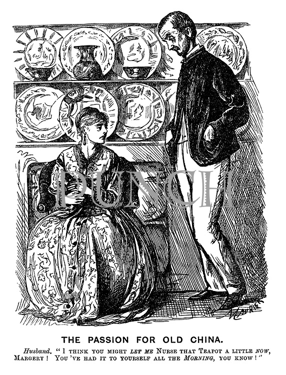 """The Passion for Old China. Husband. """"I think you might LET ME nurse that teapot a little now, Margery! You've had it to yourself all the MORNNG, you know!"""""""